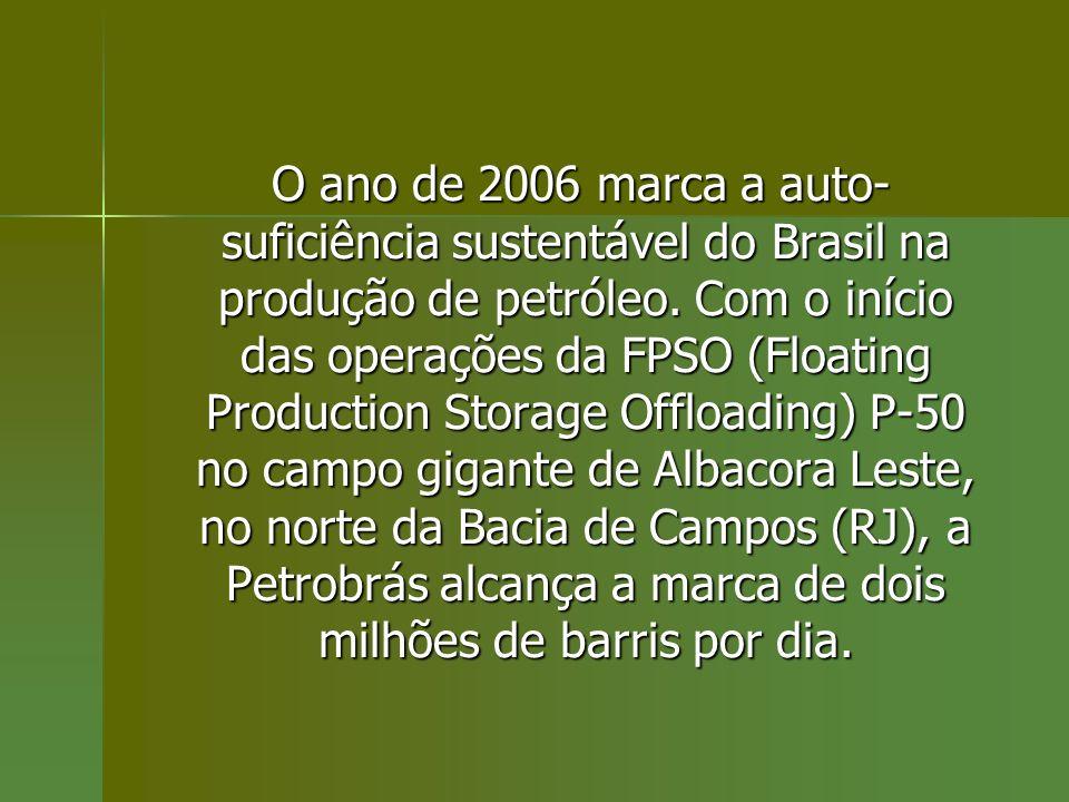 O ano de 2006 marca a auto- suficiência sustentável do Brasil na produção de petróleo. Com o início das operações da FPSO (Floating Production Storage