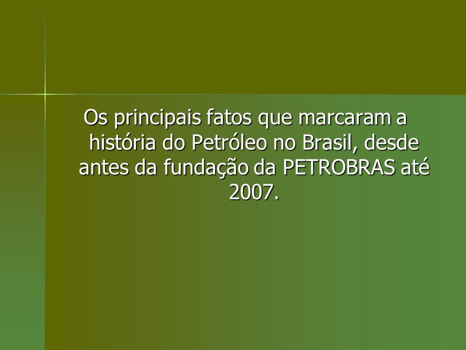 Os principais fatos que marcaram a história do Petróleo no Brasil, desde antes da fundação da PETROBRAS até 2007.