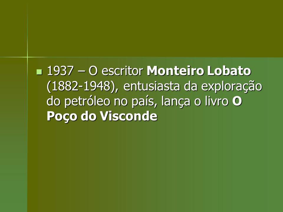 1937 – O escritor Monteiro Lobato (1882-1948), entusiasta da exploração do petróleo no país, lança o livro O Poço do Visconde 1937 – O escritor Montei