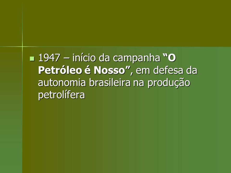 1947 – início da campanha O Petróleo é Nosso, em defesa da autonomia brasileira na produção petrolífera 1947 – início da campanha O Petróleo é Nosso,