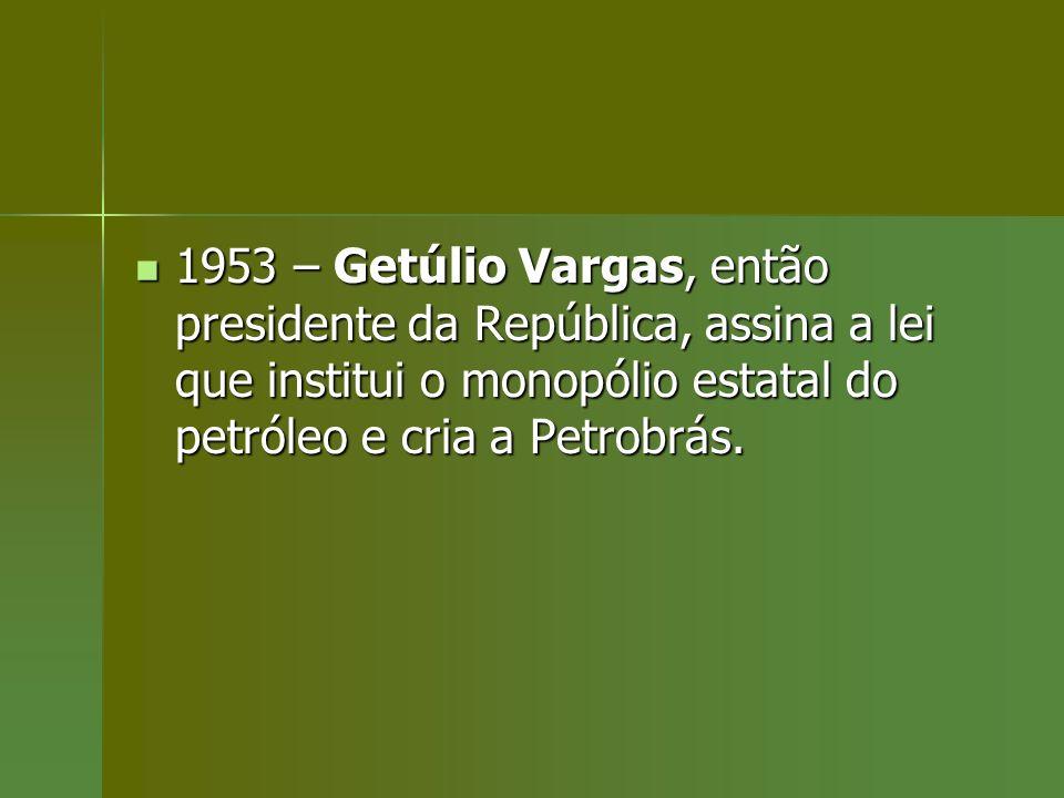 1953 – Getúlio Vargas, então presidente da República, assina a lei que institui o monopólio estatal do petróleo e cria a Petrobrás. 1953 – Getúlio Var