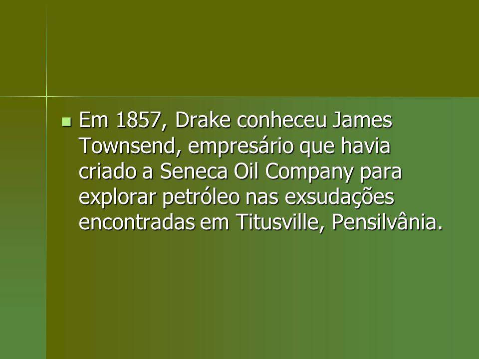 Em 1857, Drake conheceu James Townsend, empresário que havia criado a Seneca Oil Company para explorar petróleo nas exsudações encontradas em Titusvil