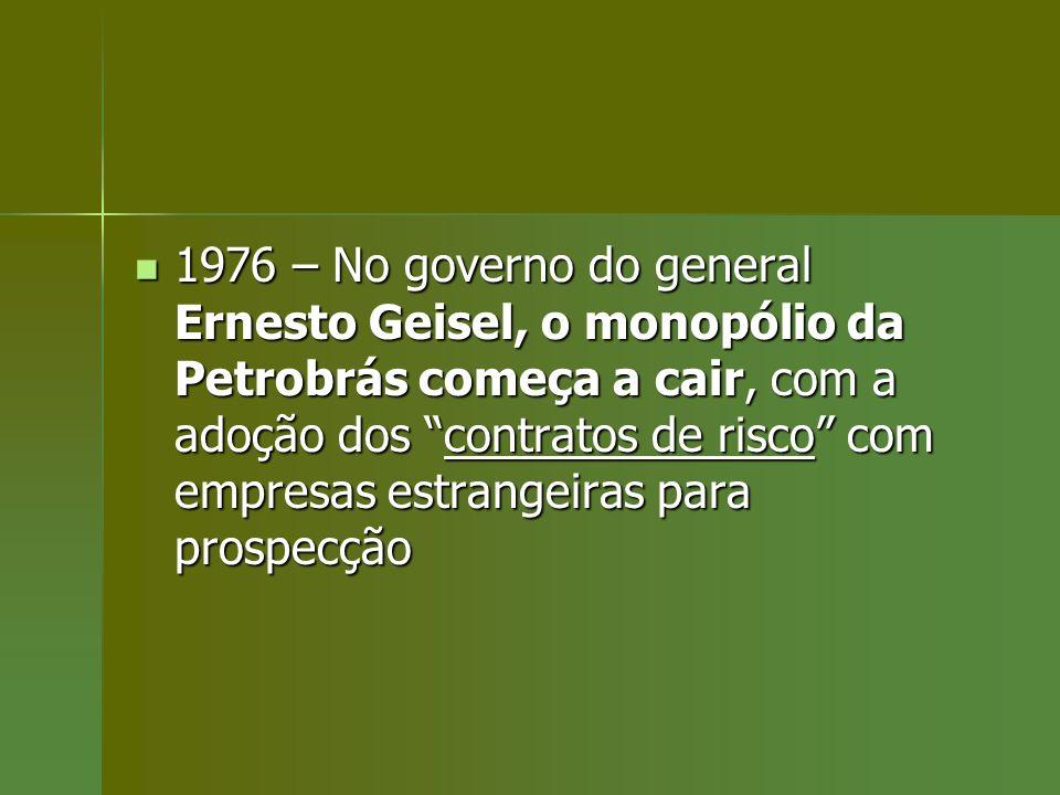 1976 – No governo do general Ernesto Geisel, o monopólio da Petrobrás começa a cair, com a adoção dos contratos de risco com empresas estrangeiras par