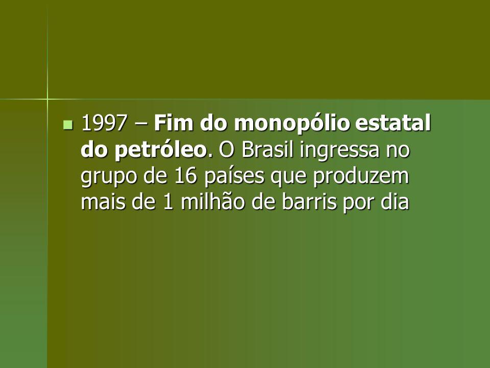 1997 – Fim do monopólio estatal do petróleo. O Brasil ingressa no grupo de 16 países que produzem mais de 1 milhão de barris por dia 1997 – Fim do mon