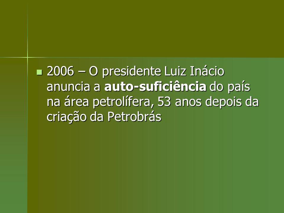 2006 – O presidente Luiz Inácio anuncia a auto-suficiência do país na área petrolífera, 53 anos depois da criação da Petrobrás 2006 – O presidente Lui