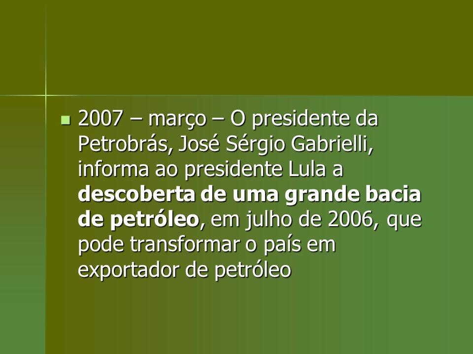2007 – março – O presidente da Petrobrás, José Sérgio Gabrielli, informa ao presidente Lula a descoberta de uma grande bacia de petróleo, em julho de