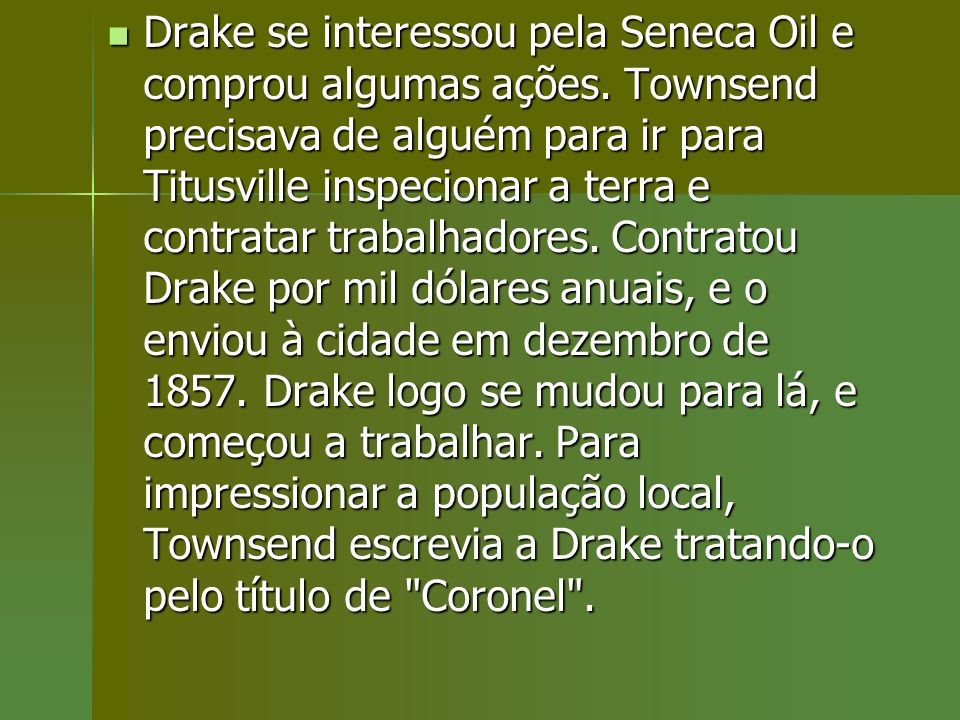 Drake se interessou pela Seneca Oil e comprou algumas ações. Townsend precisava de alguém para ir para Titusville inspecionar a terra e contratar trab