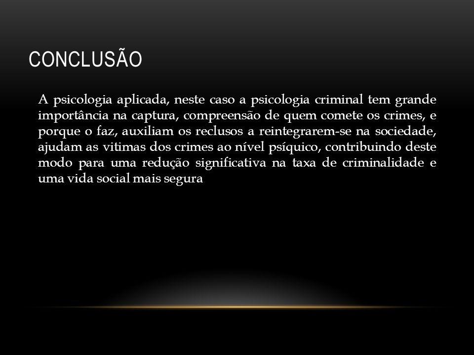 CONCLUSÃO A psicologia aplicada, neste caso a psicologia criminal tem grande importância na captura, compreensão de quem comete os crimes, e porque o