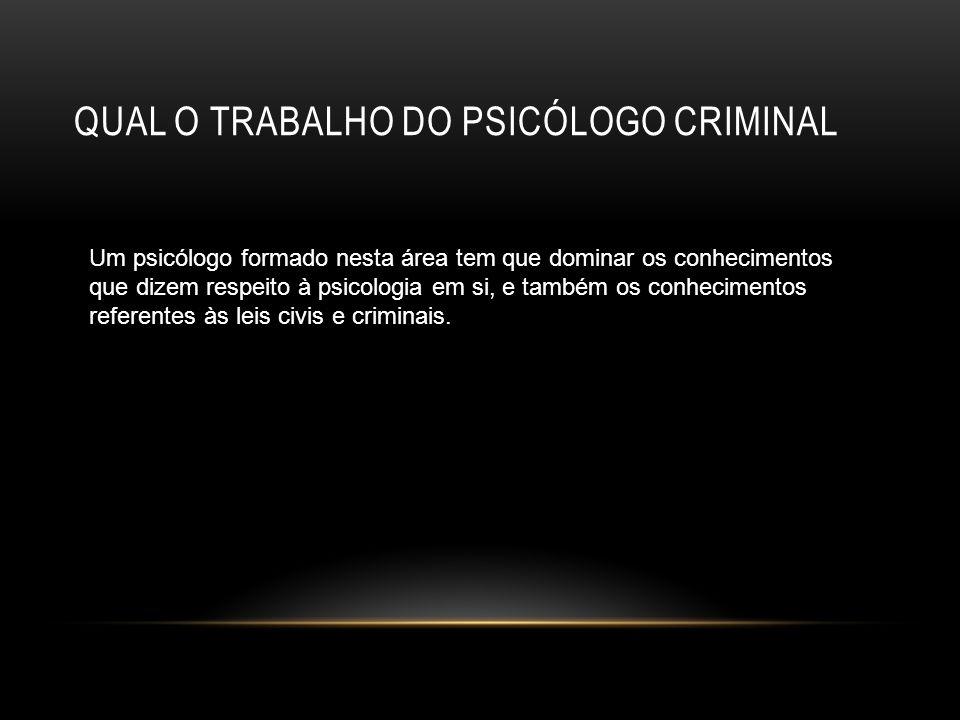 QUAL O TRABALHO DO PSICÓLOGO CRIMINAL Um psicólogo formado nesta área tem que dominar os conhecimentos que dizem respeito à psicologia em si, e também