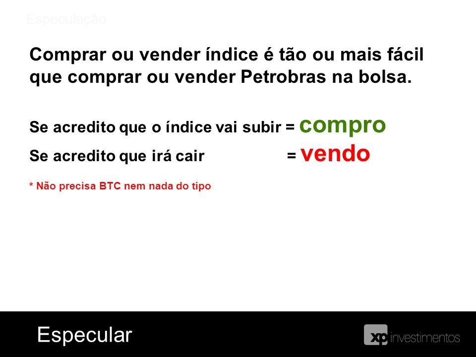 Especulação Comprar ou vender índice é tão ou mais fácil que comprar ou vender Petrobras na bolsa. Se acredito que o índice vai subir = compro Se acre