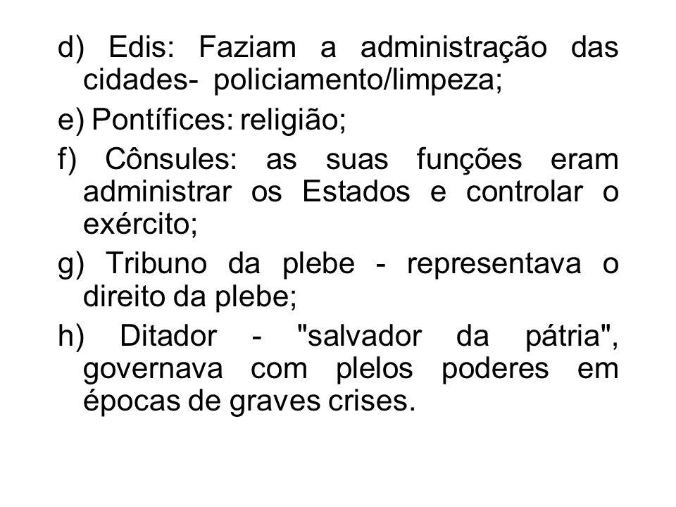 d) Edis: Faziam a administração das cidades- policiamento/limpeza; e) Pontífices: religião; f) Cônsules: as suas funções eram administrar os Estados e