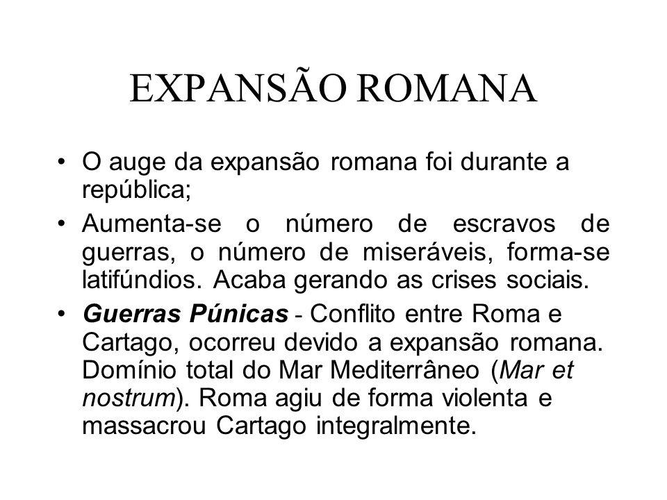 EXPANSÃO ROMANA O auge da expansão romana foi durante a república; Aumenta-se o número de escravos de guerras, o número de miseráveis, forma-se latifú