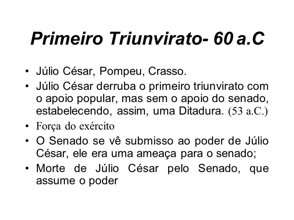 Primeiro Triunvirato- 60 a.C Júlio César, Pompeu, Crasso. Júlio César derruba o primeiro triunvirato com o apoio popular, mas sem o apoio do senado, e