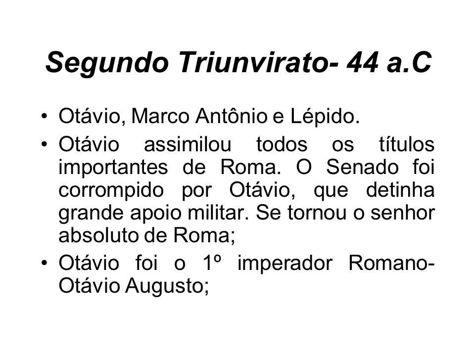Segundo Triunvirato- 44 a.C Otávio, Marco Antônio e Lépido. Otávio assimilou todos os títulos importantes de Roma. O Senado foi corrompido por Otávio,
