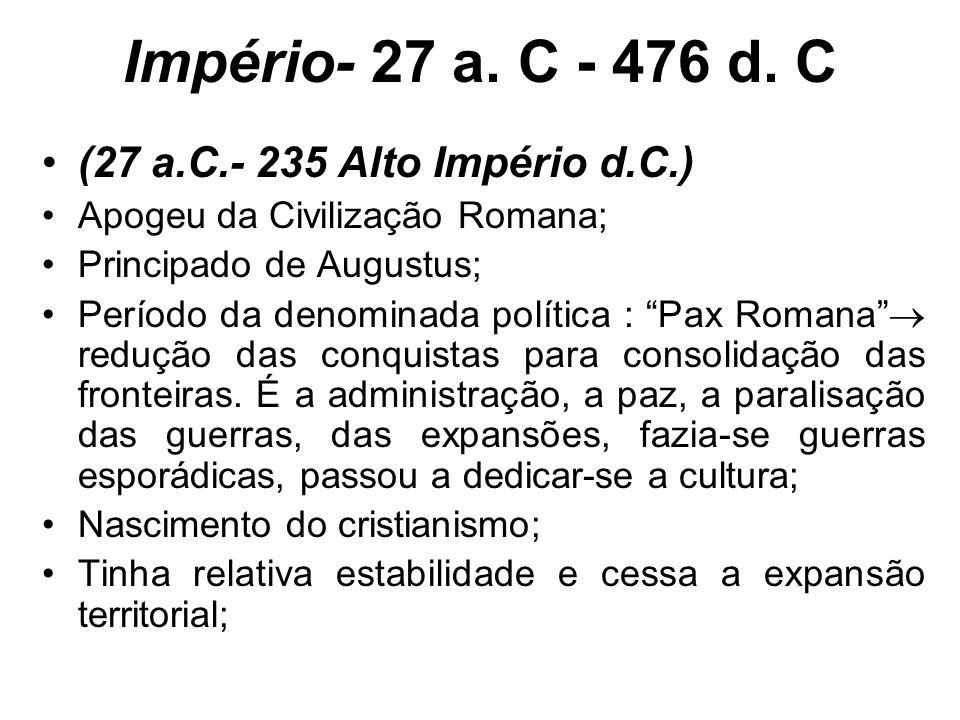 Império- 27 a. C - 476 d. C (27 a.C.- 235 Alto Império d.C.) Apogeu da Civilização Romana; Principado de Augustus; Período da denominada política : Pa