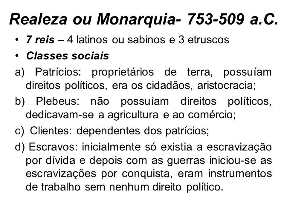 Realeza ou Monarquia- 753-509 a.C. 7 reis – 4 latinos ou sabinos e 3 etruscos Classes sociais a) Patrícios: proprietários de terra, possuíam direitos