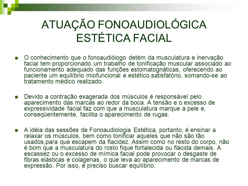 ATUAÇÃO FONOAUDIOLÓGICA ESTÉTICA FACIAL O conhecimento que o fonoaudiólogo detém da musculatura e inervação facial tem proporcionado um trabalho de to