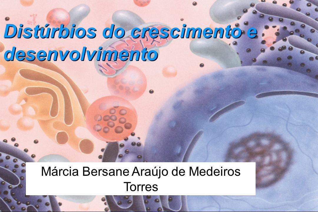 Distúrbios do crescimento e desenvolvimento Márcia Bersane Araújo de Medeiros Torres