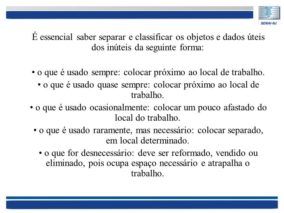 É essencial saber separar e classificar os objetos e dados úteis dos inúteis da seguinte forma: o que é usado sempre: colocar próximo ao local de trab