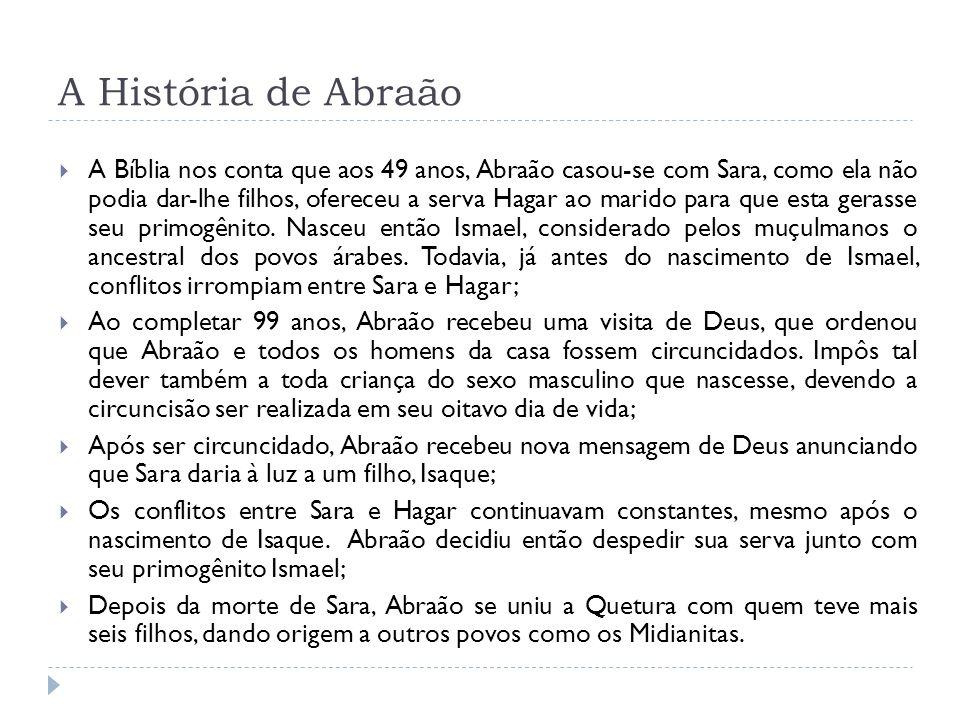 A História de Abraão A Bíblia nos conta que aos 49 anos, Abraão casou-se com Sara, como ela não podia dar-lhe filhos, ofereceu a serva Hagar ao marido