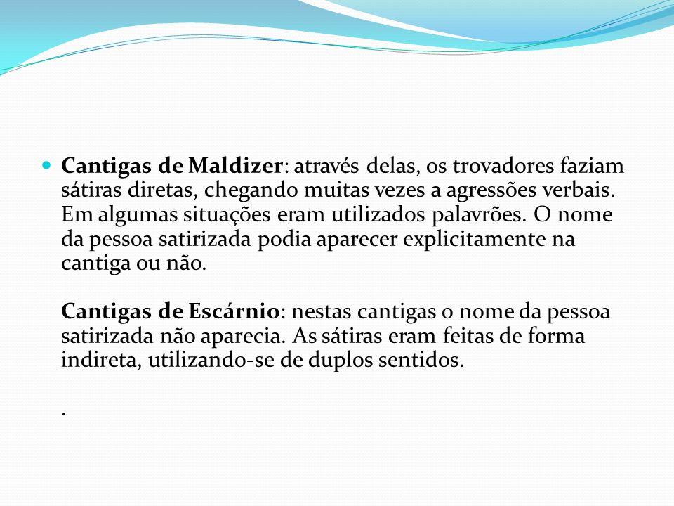 Cantigas de Maldizer: através delas, os trovadores faziam sátiras diretas, chegando muitas vezes a agressões verbais. Em algumas situações eram utiliz