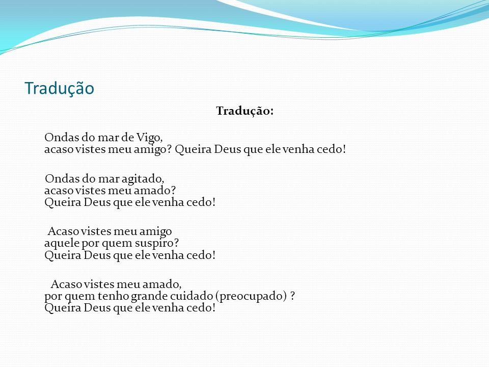 Tradução Tradução: Ondas do mar de Vigo, acaso vistes meu amigo? Queira Deus que ele venha cedo! Ondas do mar agitado, acaso vistes meu amado? Queira