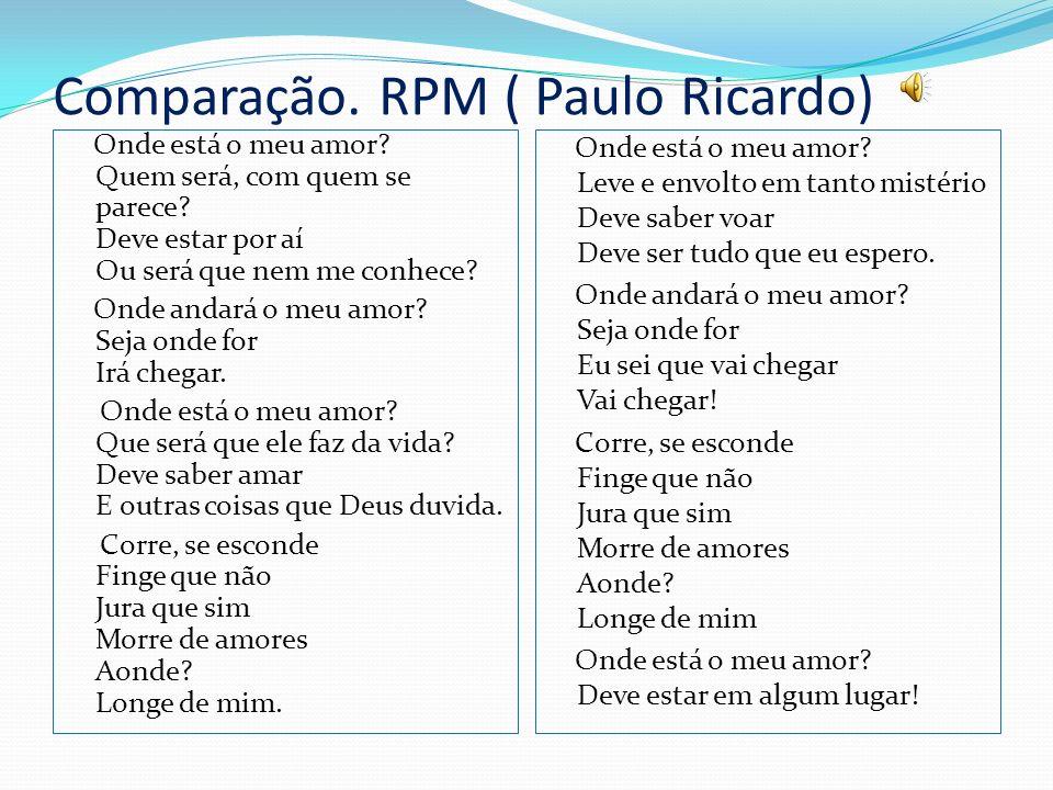 Comparação. RPM ( Paulo Ricardo) Onde está o meu amor? Quem será, com quem se parece? Deve estar por aí Ou será que nem me conhece? Onde andará o meu