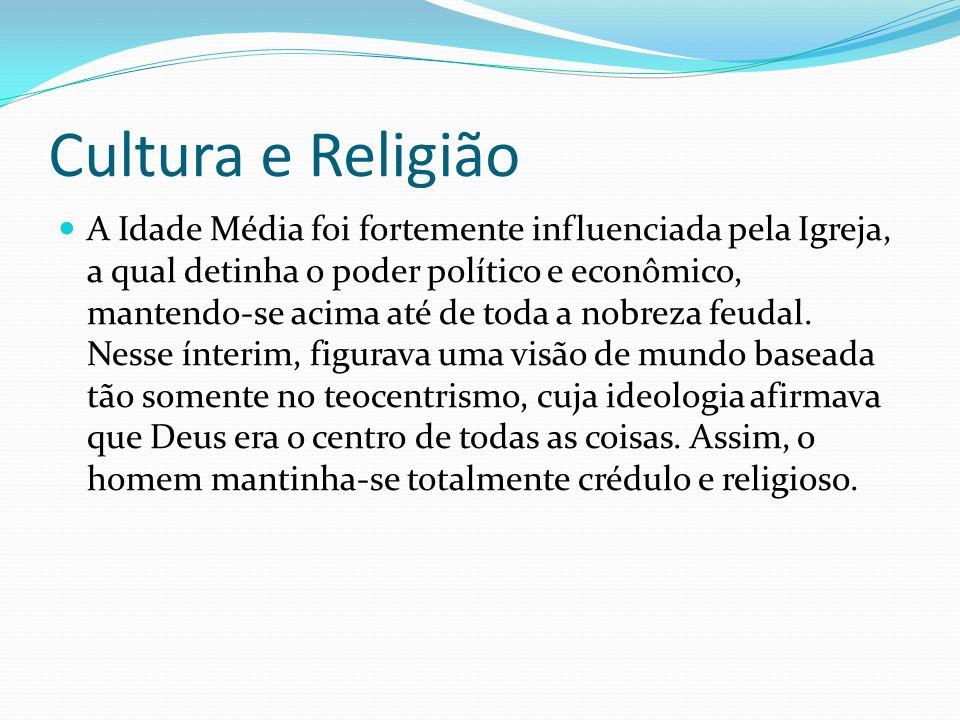 Cultura e Religião A Idade Média foi fortemente influenciada pela Igreja, a qual detinha o poder político e econômico, mantendo-se acima até de toda a