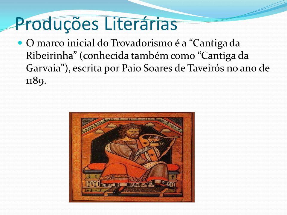 Produções Literárias O marco inicial do Trovadorismo é a Cantiga da Ribeirinha (conhecida também como Cantiga da Garvaia), escrita por Paio Soares de