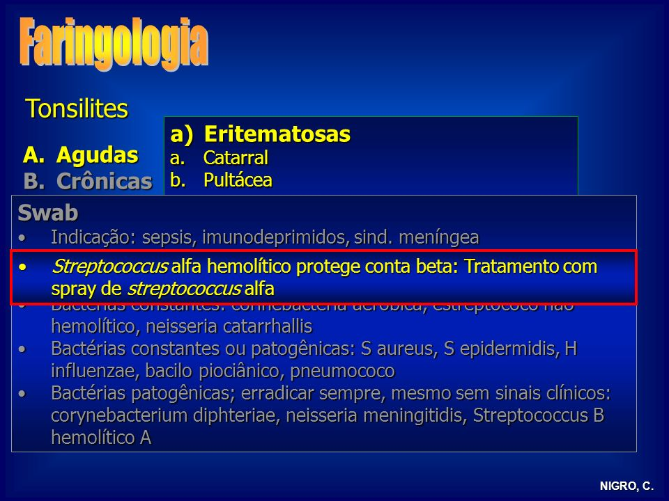 NIGRO, C. Tonsilites A.Agudas B.Crônicas C.Doenças infecciosas D.Tonsilite lingual E.Tonsilectomia a)Eritematosas a.Catarral b.Pultácea b)Pseudomembra
