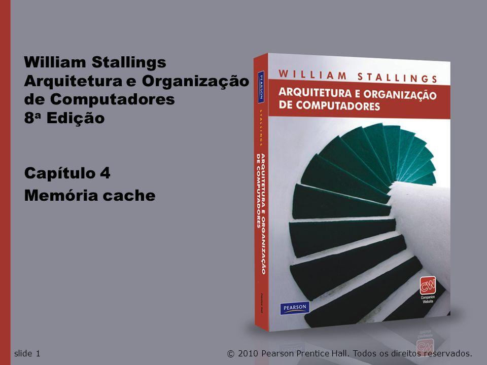Capítulo 4 Memória cache William Stallings Arquitetura e Organização de Computadores 8 a Edição © 2010 Pearson Prentice Hall. Todos os direitos reserv