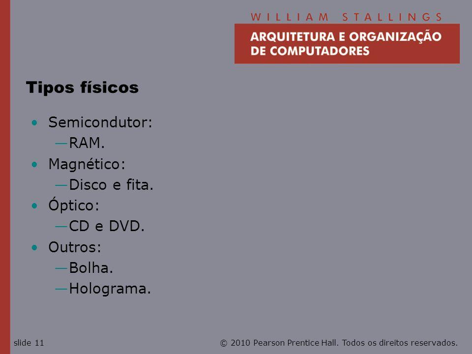 © 2010 Pearson Prentice Hall. Todos os direitos reservados.slide 11 Tipos físicos Semicondutor: RAM. Magnético: Disco e fita. Óptico: CD e DVD. Outros