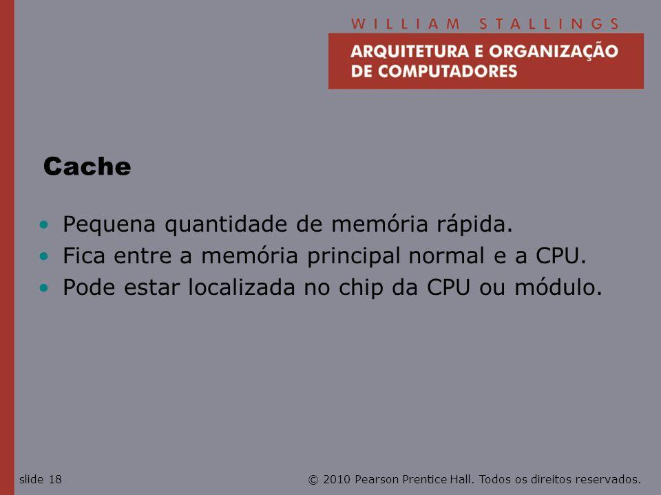 © 2010 Pearson Prentice Hall. Todos os direitos reservados.slide 18 Cache Pequena quantidade de memória rápida. Fica entre a memória principal normal