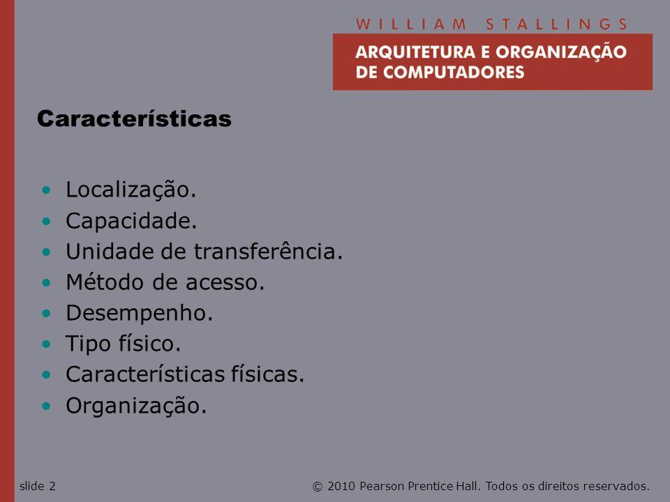 © 2010 Pearson Prentice Hall. Todos os direitos reservados.slide 2 Características Localização. Capacidade. Unidade de transferência. Método de acesso