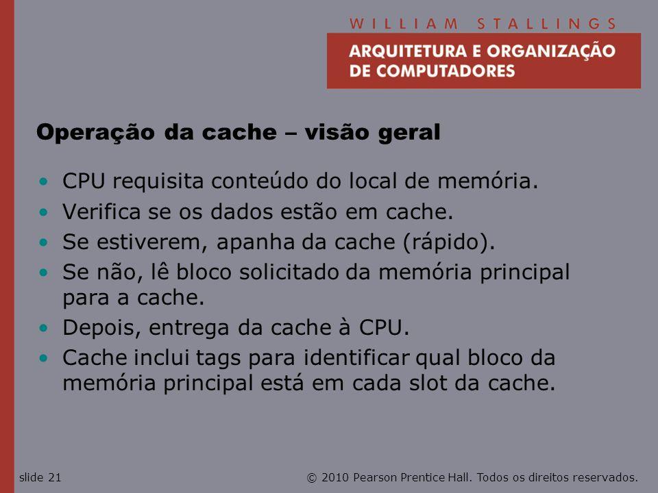 © 2010 Pearson Prentice Hall. Todos os direitos reservados.slide 21 Operação da cache – visão geral CPU requisita conteúdo do local de memória. Verifi