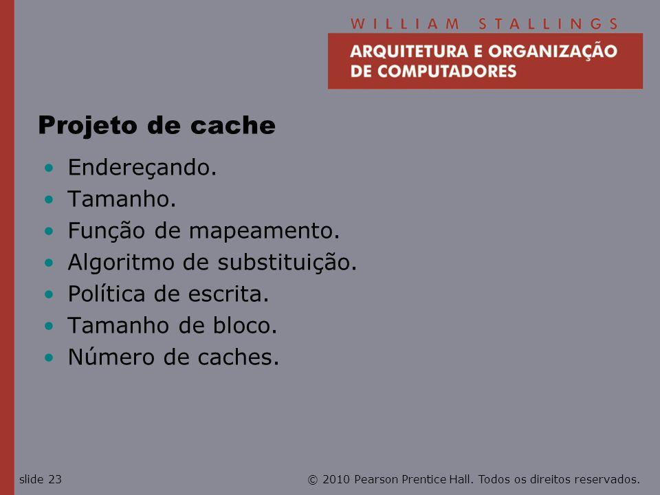© 2010 Pearson Prentice Hall. Todos os direitos reservados.slide 23 Projeto de cache Endereçando. Tamanho. Função de mapeamento. Algoritmo de substitu