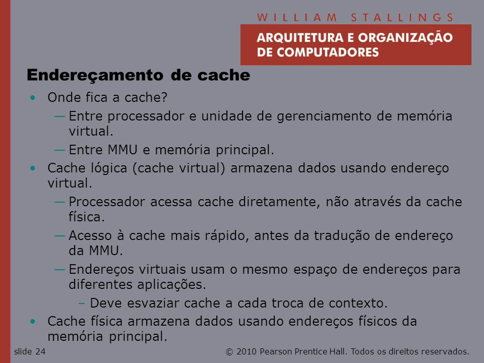 © 2010 Pearson Prentice Hall. Todos os direitos reservados.slide 24 Endereçamento de cache Onde fica a cache? Entre processador e unidade de gerenciam