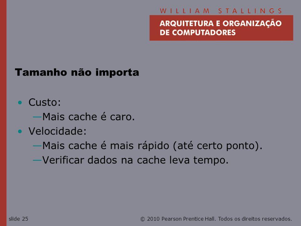 © 2010 Pearson Prentice Hall. Todos os direitos reservados.slide 25 Tamanho não importa Custo: Mais cache é caro. Velocidade: Mais cache é mais rápido