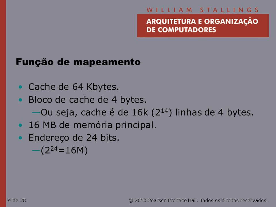 © 2010 Pearson Prentice Hall. Todos os direitos reservados.slide 28 Função de mapeamento Cache de 64 Kbytes. Bloco de cache de 4 bytes. Ou seja, cache