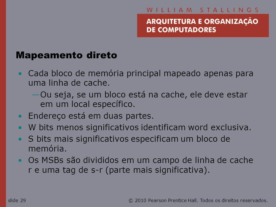 © 2010 Pearson Prentice Hall. Todos os direitos reservados.slide 29 Mapeamento direto Cada bloco de memória principal mapeado apenas para uma linha de