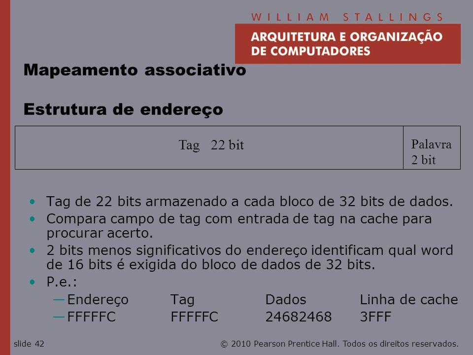 © 2010 Pearson Prentice Hall. Todos os direitos reservados.slide 42 Tag 22 bit Palavra 2 bit Mapeamento associativo Estrutura de endereço Tag de 22 bi
