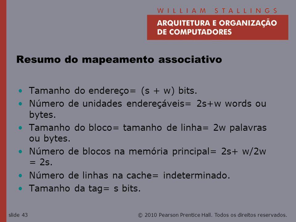 © 2010 Pearson Prentice Hall. Todos os direitos reservados.slide 43 Resumo do mapeamento associativo Tamanho do endereço= (s + w) bits. Número de unid