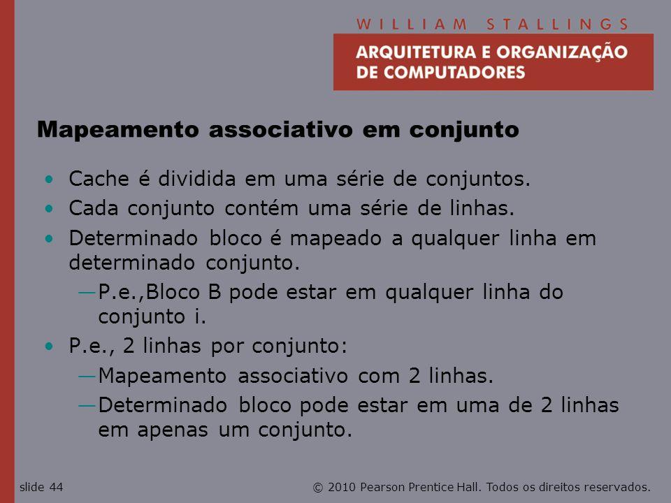 © 2010 Pearson Prentice Hall. Todos os direitos reservados.slide 44 Mapeamento associativo em conjunto Cache é dividida em uma série de conjuntos. Cad