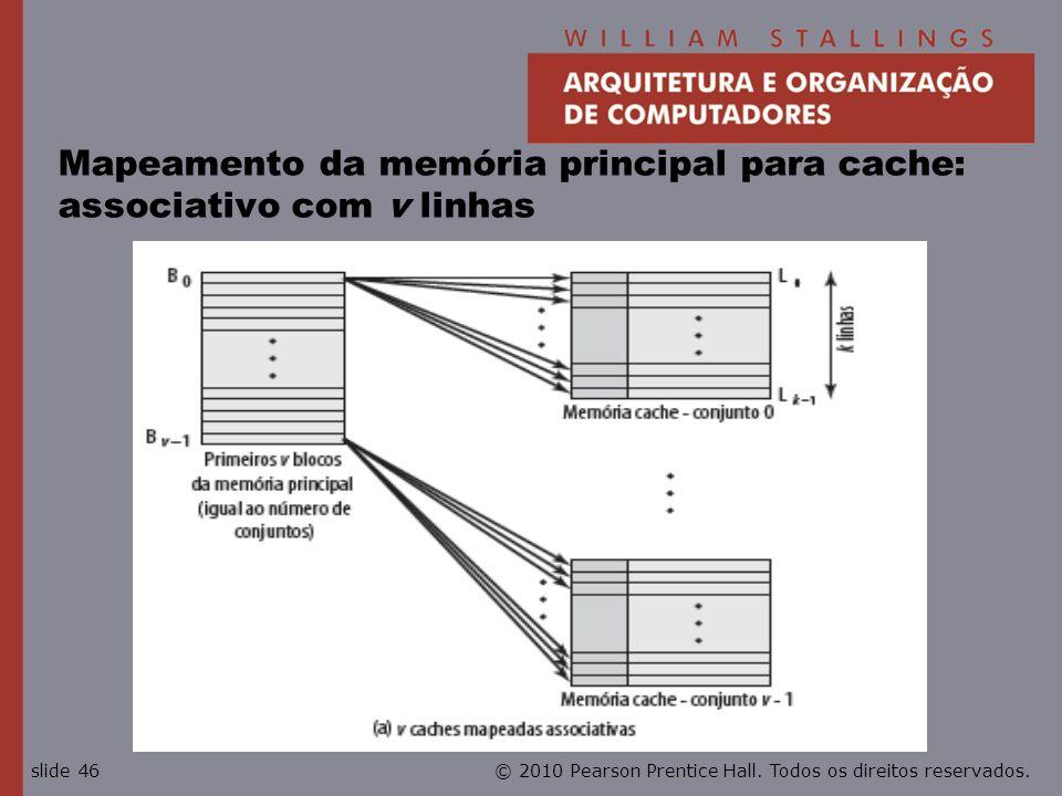 © 2010 Pearson Prentice Hall. Todos os direitos reservados.slide 46 Mapeamento da memória principal para cache: associativo com v linhas