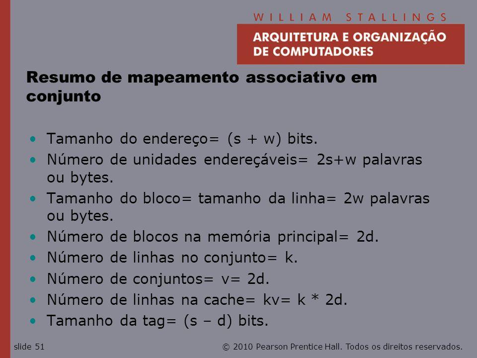 © 2010 Pearson Prentice Hall. Todos os direitos reservados.slide 51 Resumo de mapeamento associativo em conjunto Tamanho do endereço= (s + w) bits. Nú