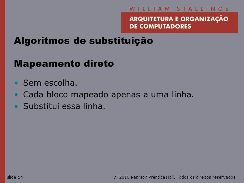 © 2010 Pearson Prentice Hall. Todos os direitos reservados.slide 54 Algoritmos de substituição Mapeamento direto Sem escolha. Cada bloco mapeado apena