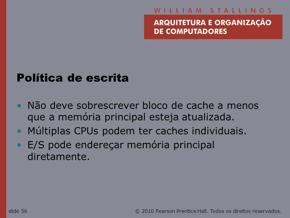 © 2010 Pearson Prentice Hall. Todos os direitos reservados.slide 56 Política de escrita Não deve sobrescrever bloco de cache a menos que a memória pri