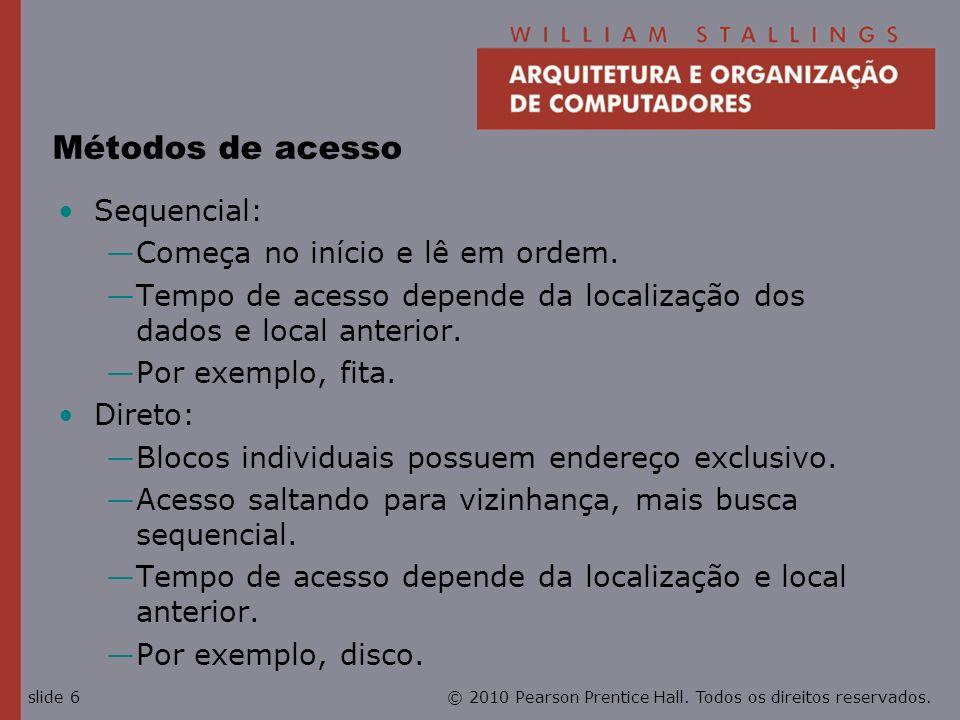 © 2010 Pearson Prentice Hall. Todos os direitos reservados.slide 6 Métodos de acesso Sequencial: Começa no início e lê em ordem. Tempo de acesso depen