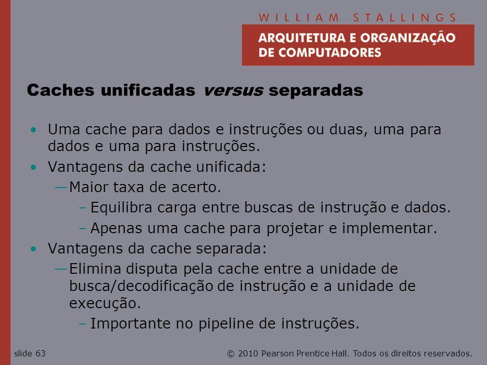 © 2010 Pearson Prentice Hall. Todos os direitos reservados.slide 63 Caches unificadas versus separadas Uma cache para dados e instruções ou duas, uma
