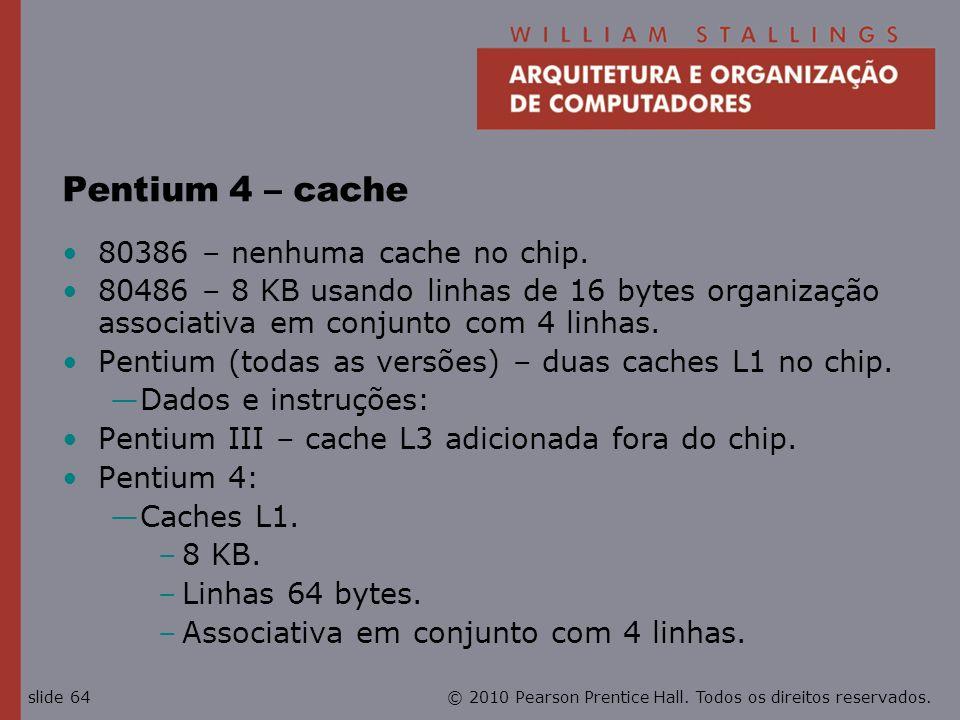 © 2010 Pearson Prentice Hall. Todos os direitos reservados.slide 64 Pentium 4 – cache 80386 – nenhuma cache no chip. 80486 – 8 KB usando linhas de 16